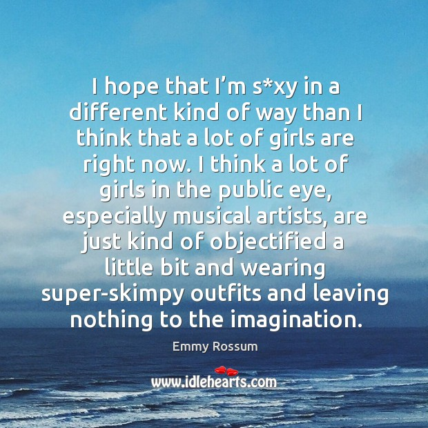 I hope that I'm s*xy in a different kind of way than I think that a lot of girls are right now. Emmy Rossum Picture Quote