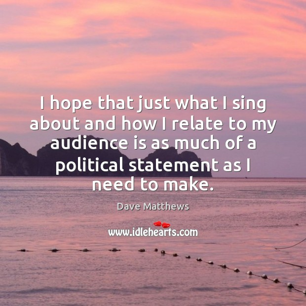 I hope that just what I sing about and how I relate Dave Matthews Picture Quote