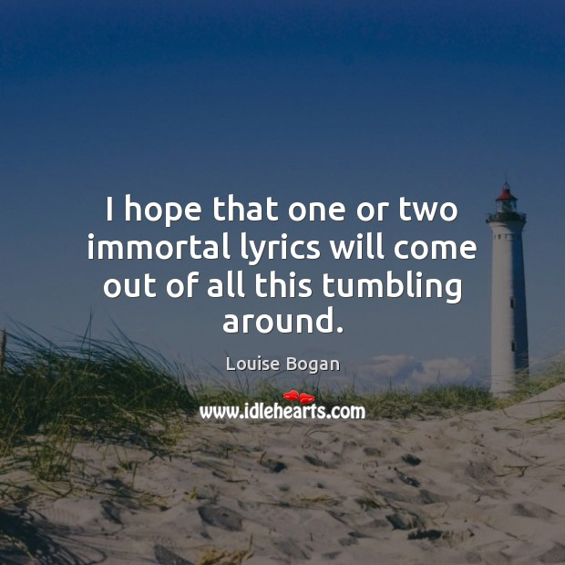 I hope that one or two immortal lyrics will come out of all this tumbling around. Louise Bogan Picture Quote
