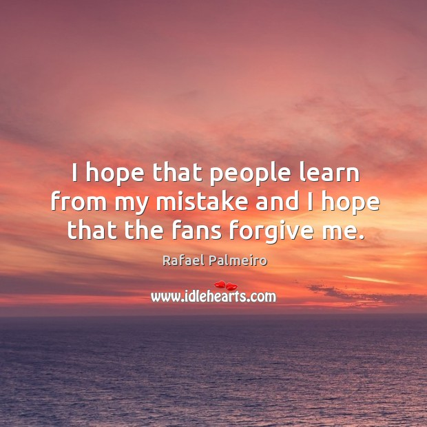 I hope that people learn from my mistake and I hope that the fans forgive me. Image
