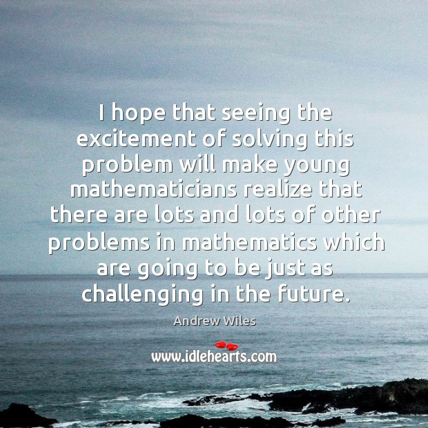 I hope that seeing the excitement of solving this problem will make young mathematicians Andrew Wiles Picture Quote