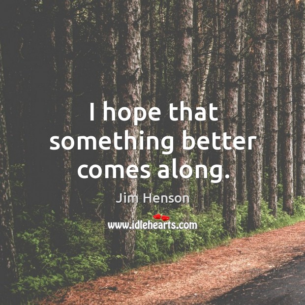 I hope that something better comes along. Jim Henson Picture Quote