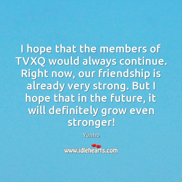 I hope that the members of TVXQ would always continue. Right now, Image
