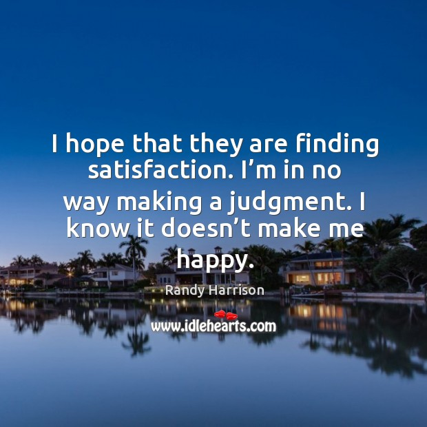 I hope that they are finding satisfaction. I'm in no way making a judgment. I know it doesn't make me happy. Randy Harrison Picture Quote