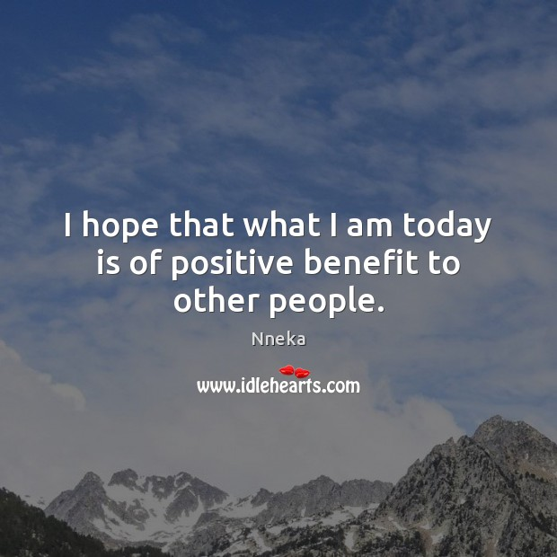 I hope that what I am today is of positive benefit to other people. Image