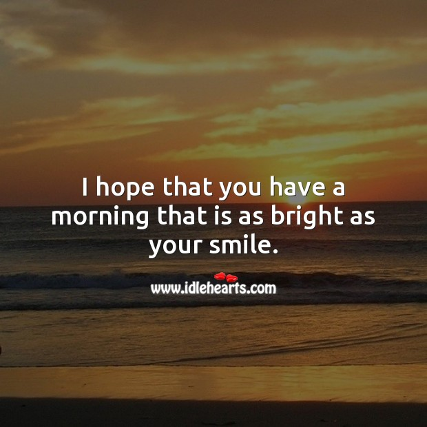 I hope that you have a morning that is as bright as your smile. Good Morning Quotes Image