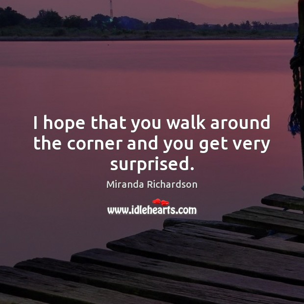 I hope that you walk around the corner and you get very surprised. Image