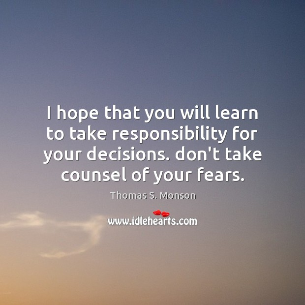 I hope that you will learn to take responsibility for your decisions. Image