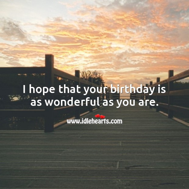 I hope that your birthday is as wonderful as you are. Birthday Quotes Image