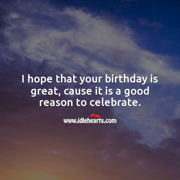 I hope that your birthday is great, cause it is a good reason to celebrate. Birthday Quotes Image