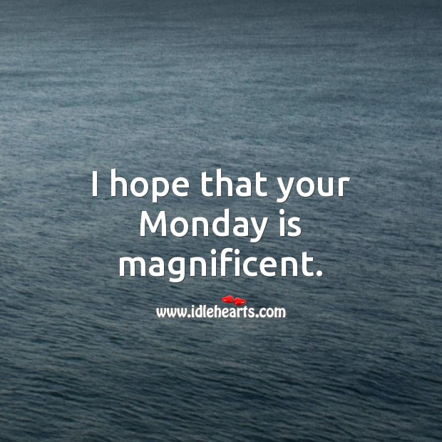 I hope that your Monday is magnificent. Monday Quotes Image