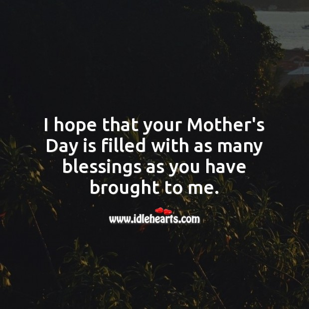 Hope that your Mother's Day is filled with as many blessings as you have brought to me. Mother's Day Quotes Image