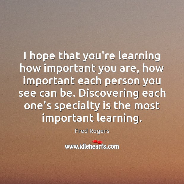 I hope that you're learning how important you are, how important each Fred Rogers Picture Quote