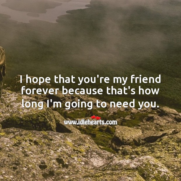 Image, I hope that you're my friend forever because that's how long I'm going to need you.