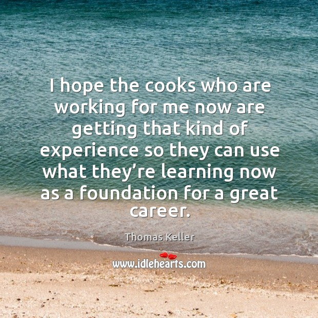 I hope the cooks who are working for me now are getting that kind of experience so Thomas Keller Picture Quote