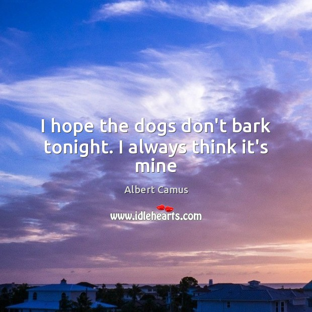 Image, I hope the dogs don't bark tonight. I always think it's mine