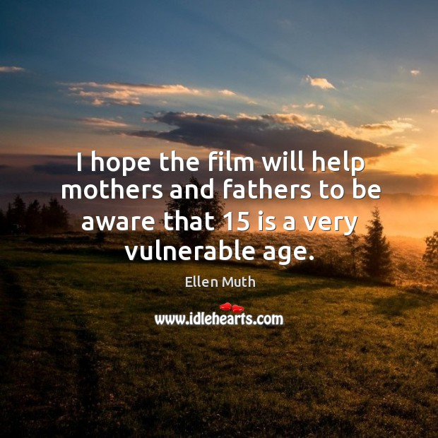 I hope the film will help mothers and fathers to be aware that 15 is a very vulnerable age. Image