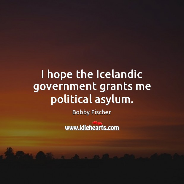 I hope the Icelandic government grants me political asylum. Bobby Fischer Picture Quote