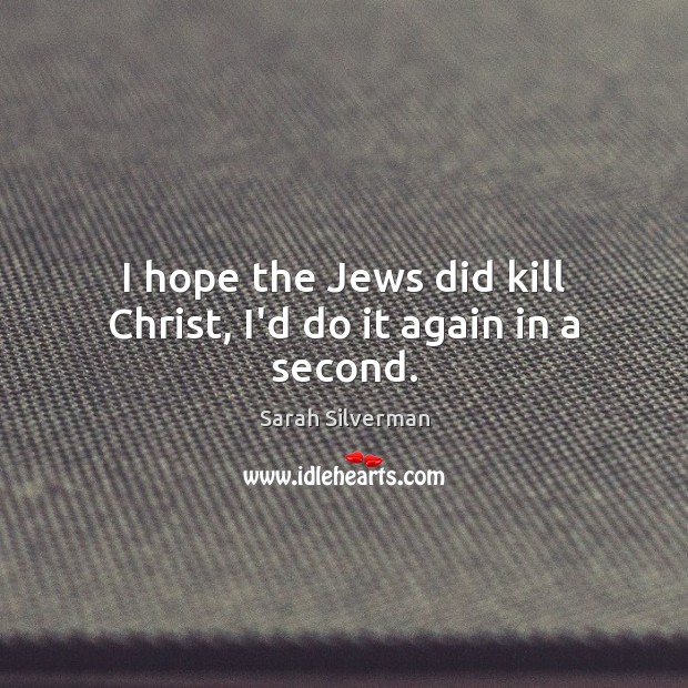 Image, I hope the Jews did kill Christ, I'd do it again in a second.