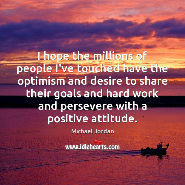 I hope the millions of people I've touched have the optimism and Positive Attitude Quotes Image