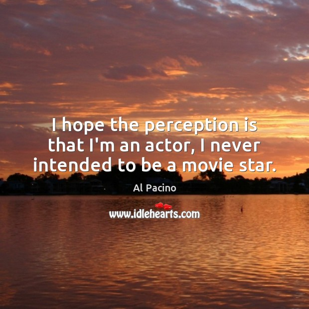 I hope the perception is that I'm an actor, I never intended to be a movie star. Perception Quotes Image