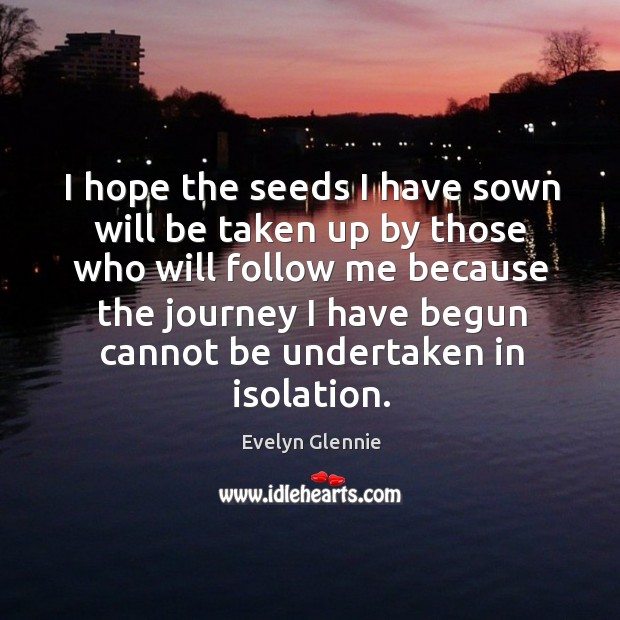 Image, I hope the seeds I have sown will be taken up by those who will follow me because