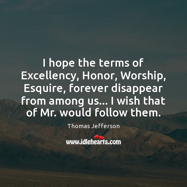 I hope the terms of Excellency, Honor, Worship, Esquire, forever disappear from Image