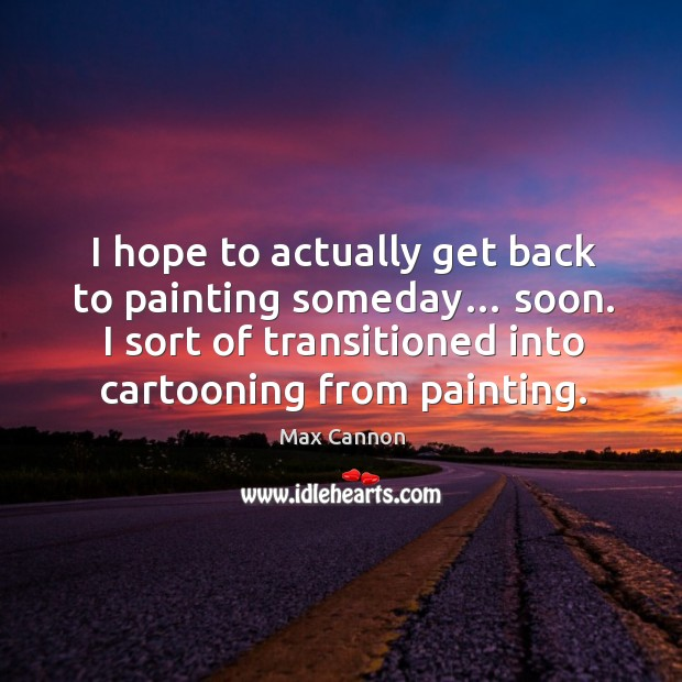 I hope to actually get back to painting someday… soon. I sort of transitioned into cartooning from painting. Image