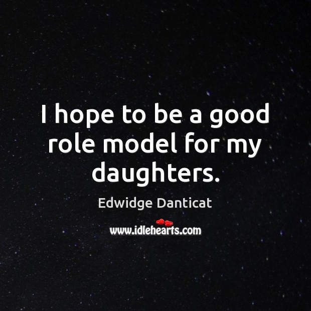 I hope to be a good role model for my daughters. Edwidge Danticat Picture Quote