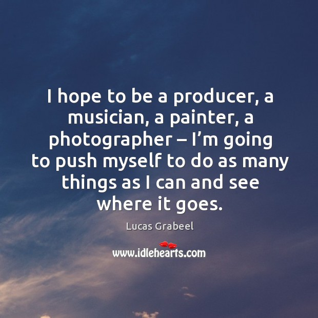 I hope to be a producer, a musician, a painter, a photographer – I'm going to push Image