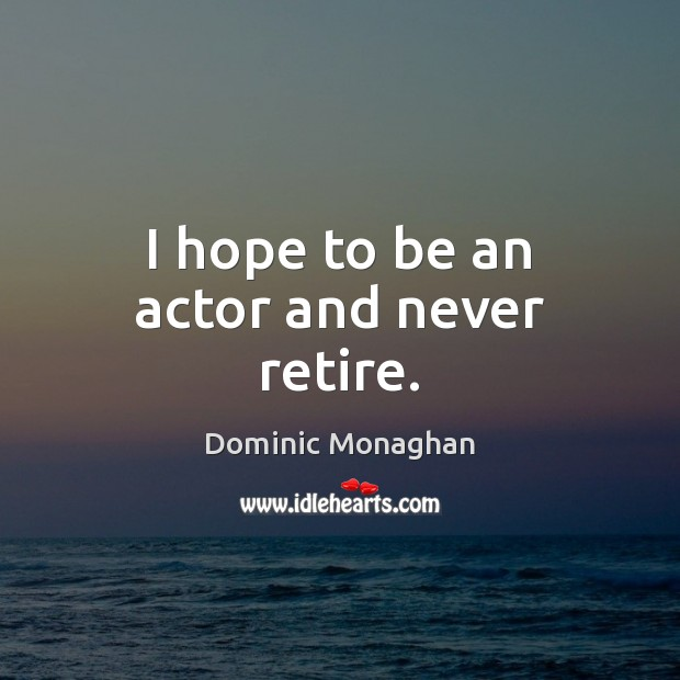 Image, I hope to be an actor and never retire.