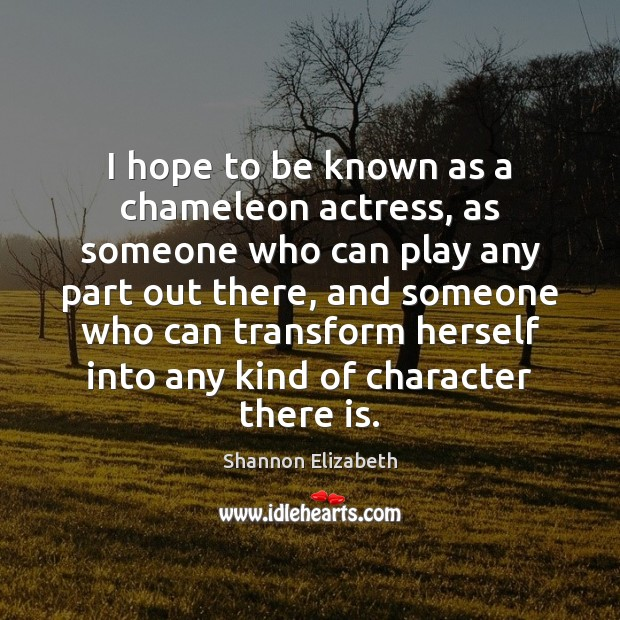 I hope to be known as a chameleon actress, as someone who Shannon Elizabeth Picture Quote