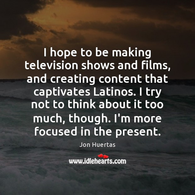 I hope to be making television shows and films, and creating content Image
