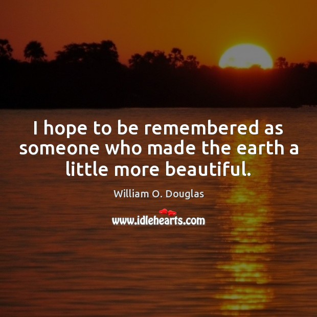 I hope to be remembered as someone who made the earth a little more beautiful. Image