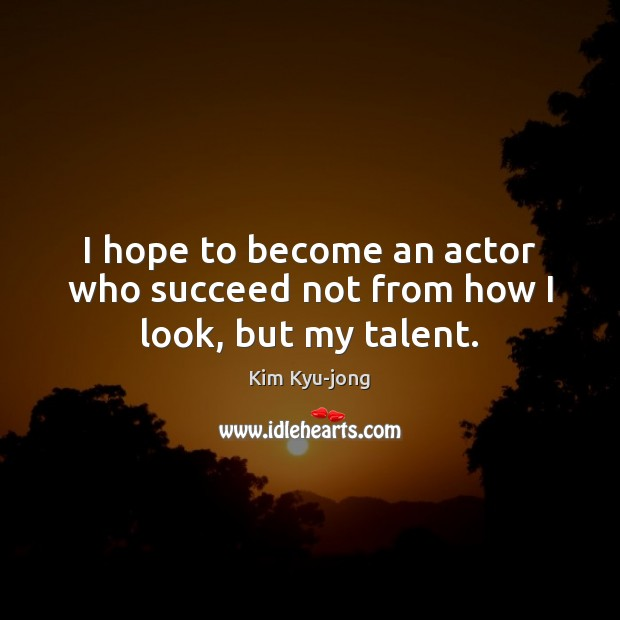 Image, I hope to become an actor who succeed not from how I look, but my talent.