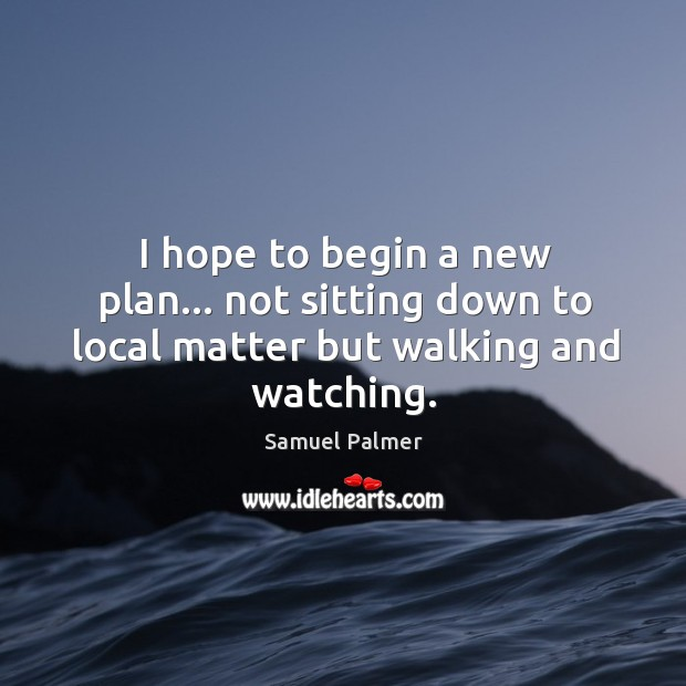 Image, I hope to begin a new plan… not sitting down to local matter but walking and watching.