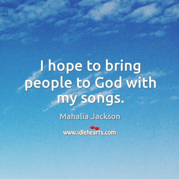 I hope to bring people to God with my songs. Mahalia Jackson Picture Quote