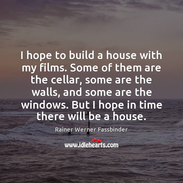 I hope to build a house with my films. Some of them Rainer Werner Fassbinder Picture Quote