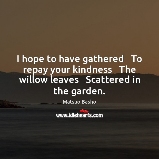 I hope to have gathered   To repay your kindness   The willow leaves Matsuo Basho Picture Quote