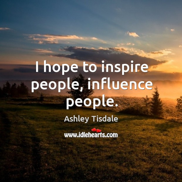 I hope to inspire people, influence people. Image