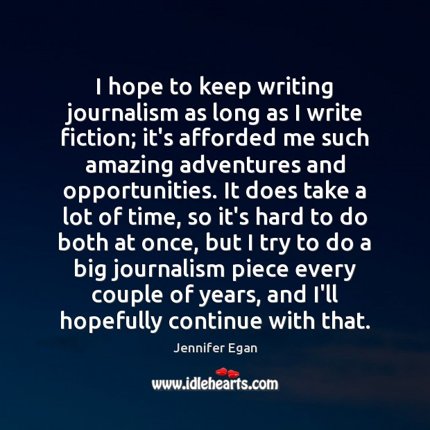 I hope to keep writing journalism as long as I write fiction; Jennifer Egan Picture Quote