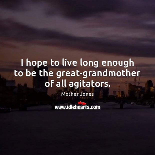 Image, I hope to live long enough to be the great-grandmother of all agitators.