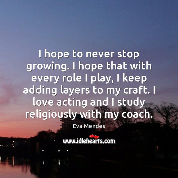 I hope to never stop growing. I hope that with every role Image
