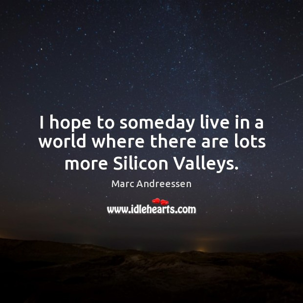 I hope to someday live in a world where there are lots more Silicon Valleys. Marc Andreessen Picture Quote