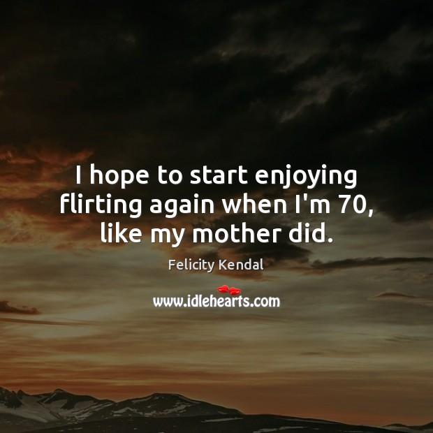 I hope to start enjoying flirting again when I'm 70, like my mother did. Image