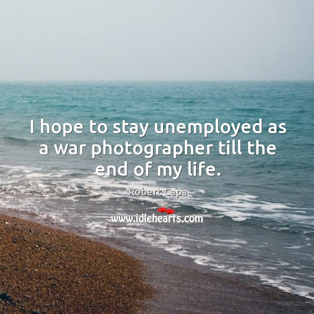 I hope to stay unemployed as a war photographer till the end of my life. Image