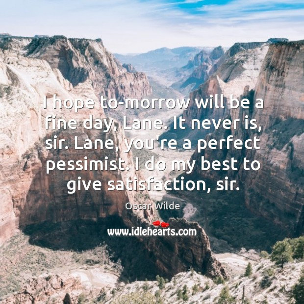 I hope to-morrow will be a fine day, Lane. It never is, Image