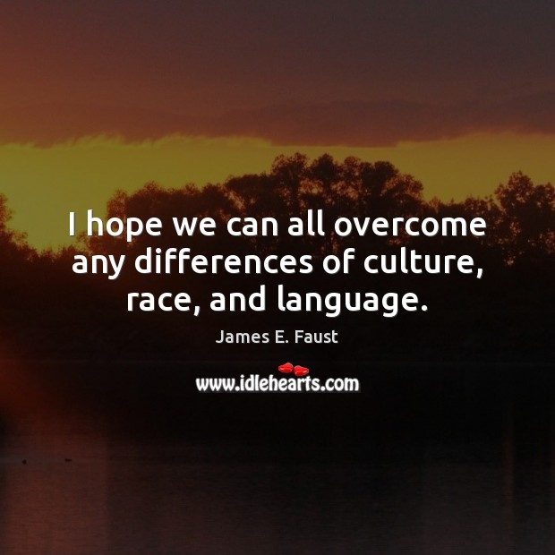 I hope we can all overcome any differences of culture, race, and language. James E. Faust Picture Quote