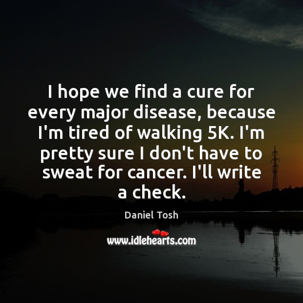 I hope we find a cure for every major disease, because I'm Image