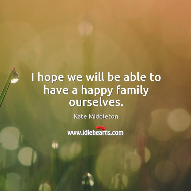 I hope we will be able to have a happy family ourselves. Kate Middleton Picture Quote